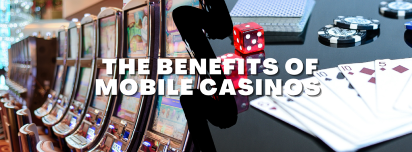 The Benefits Of Mobile Casinos