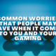 Common Worries That People May Have When It Comes To You And Your Gaming