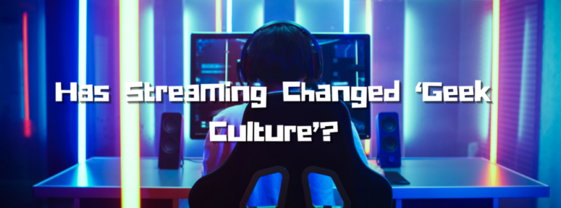 Has Streaming Changed 'Geek Culture'?