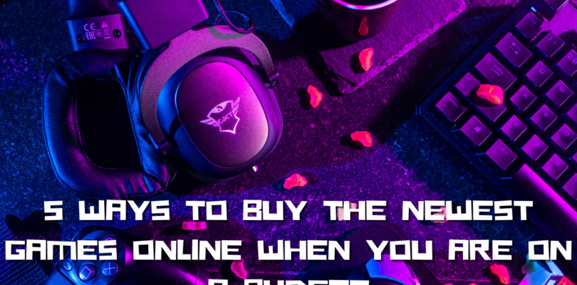 5 Ways to Buy the Newest Games Online When You Are On a Budget